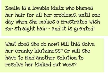 Keelie is a lovable klutz whose oversized afro is always getting in the way, and definitely makes her stand out from the crowd. She blames her signature hair for all her problems, until one day when she makes a frustrated wish for straight hair -- and it is granted! What does she do now? Will this solve her cranky klutziness? Or will she have to find another solution to resolve her kinked out woes?